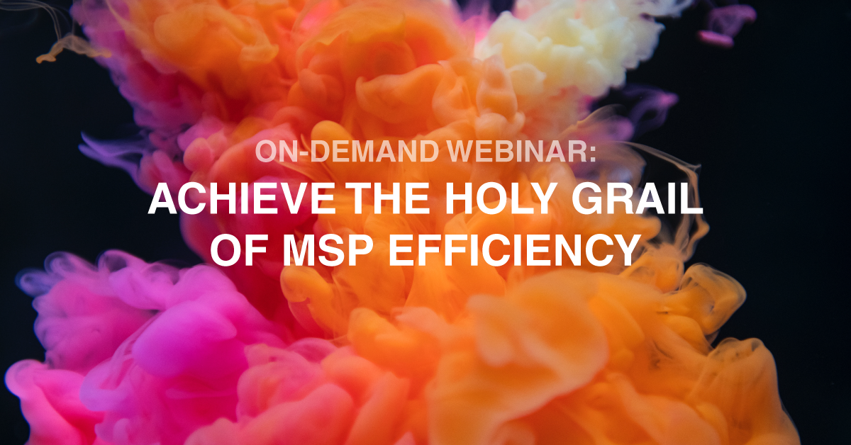 Webinar Recap - Achieve the Holy Grail of MSP efficiency